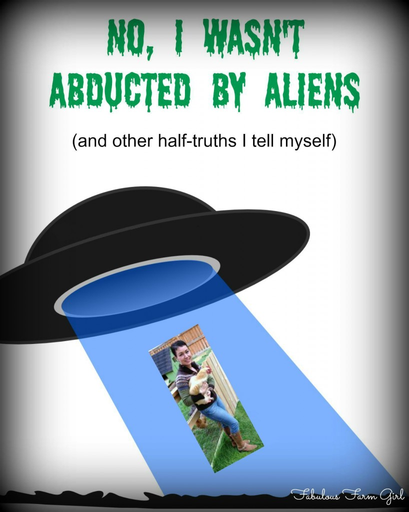 No, I wasn't abducted by aliens (and other half-truths I tell myself) by FabulousFarmGirl. Here's why I've been so quiet in blogging lately, but now I'm coming back into full swing!